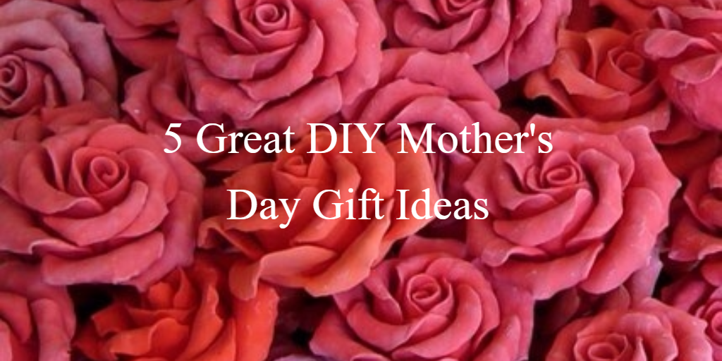 5 Great DIY Gift Ideas for Mother's Day